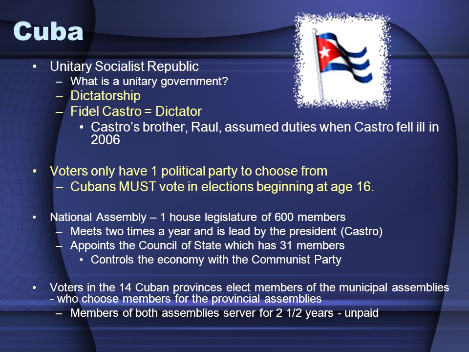 Cuba Unitary Socialist Republic –What is a unitary government? –Dictatorship –Fidel Castro = Dictator Castro's brother, Raul, assumed duties when Cast