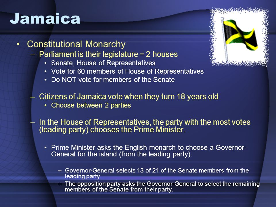Jamaica Constitutional Monarchy –Parliament is their legislature = 2 houses Senate, House of Representatives Vote for 60 members of House of Represent