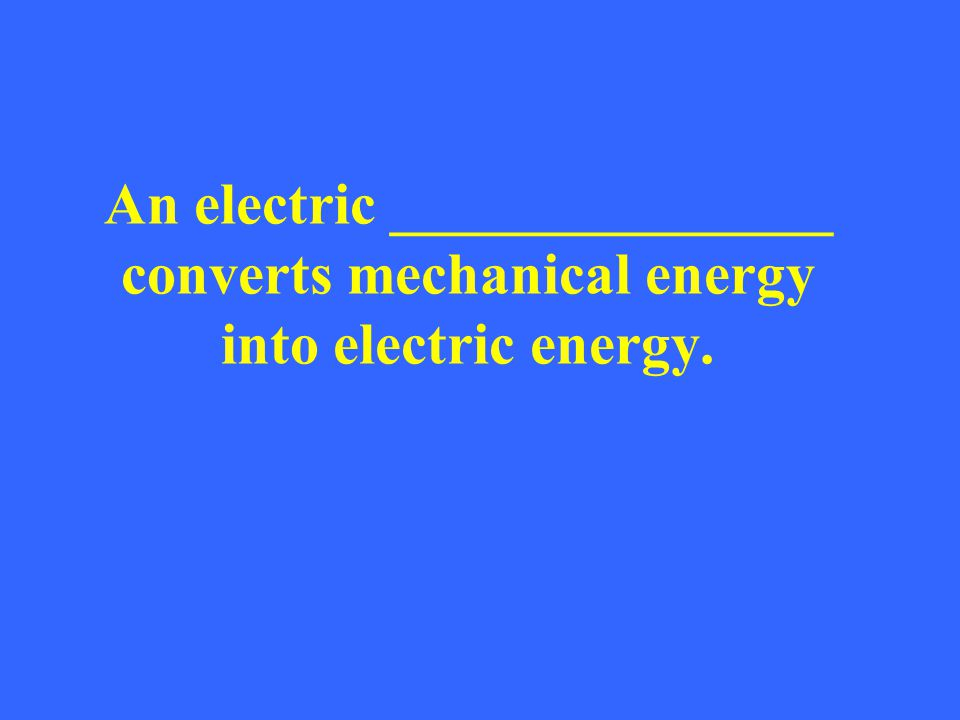 An electric _______________ converts mechanical energy into electric energy.