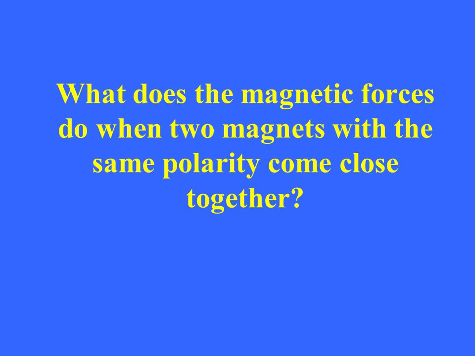 What does the magnetic forces do when two magnets with the same polarity come close together?