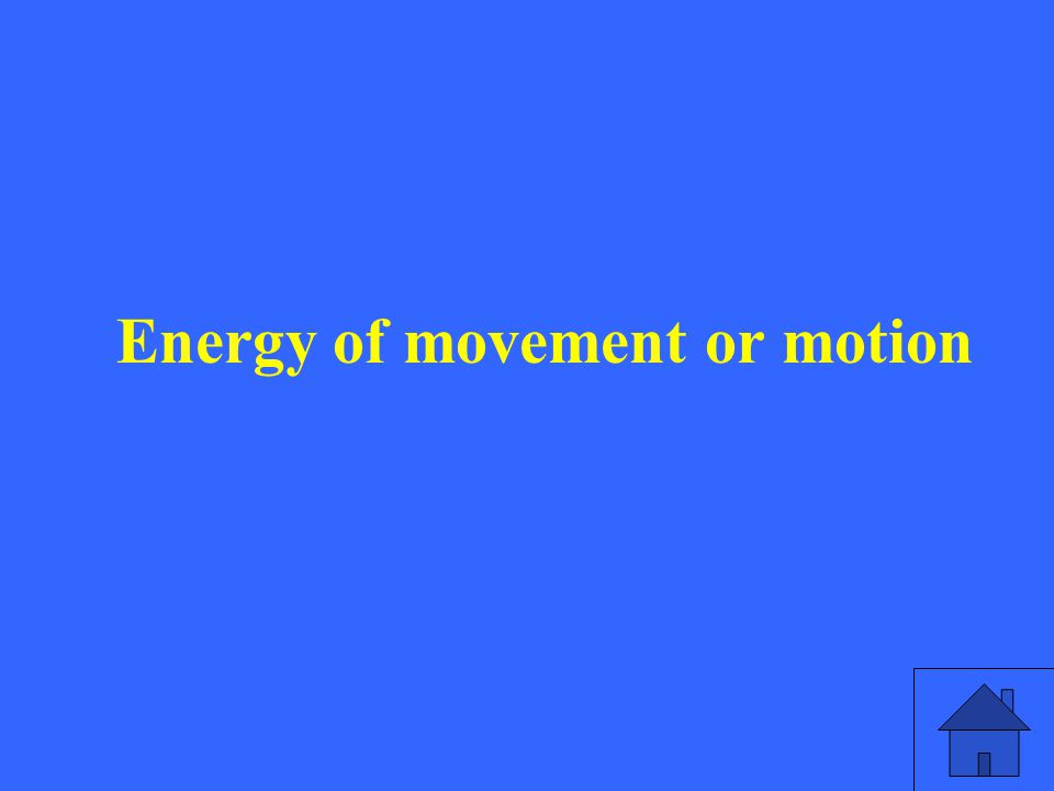 Energy of movement or motion