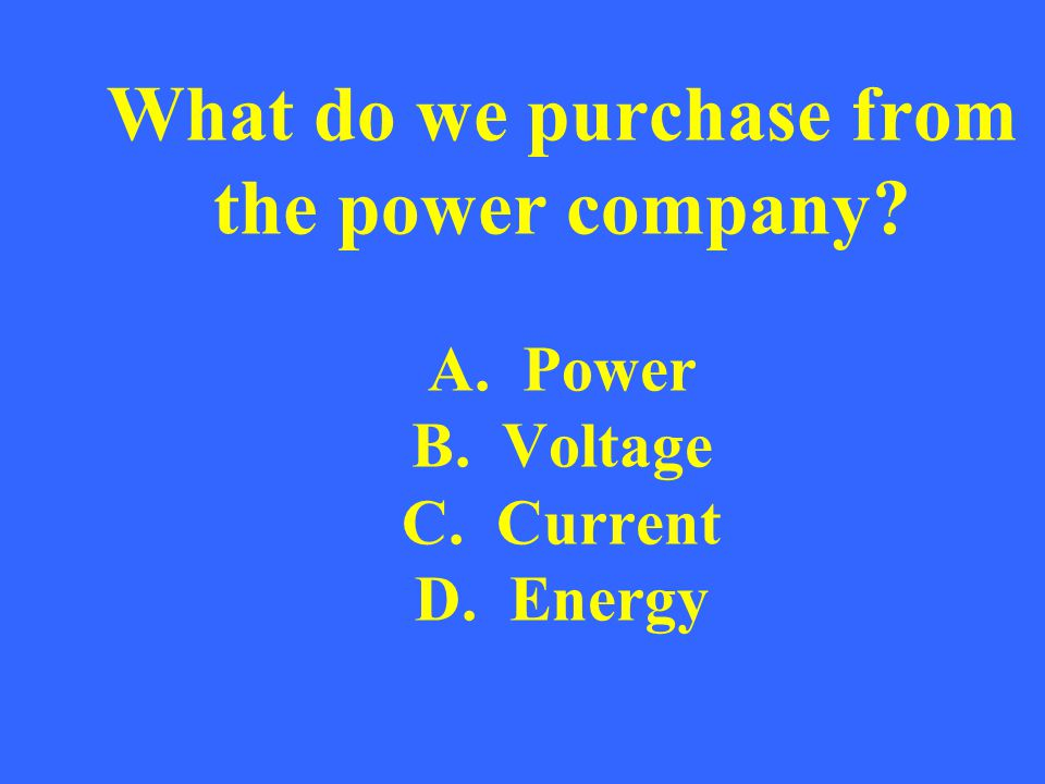 What do we purchase from the power company? A. Power B. Voltage C. Current D. Energy