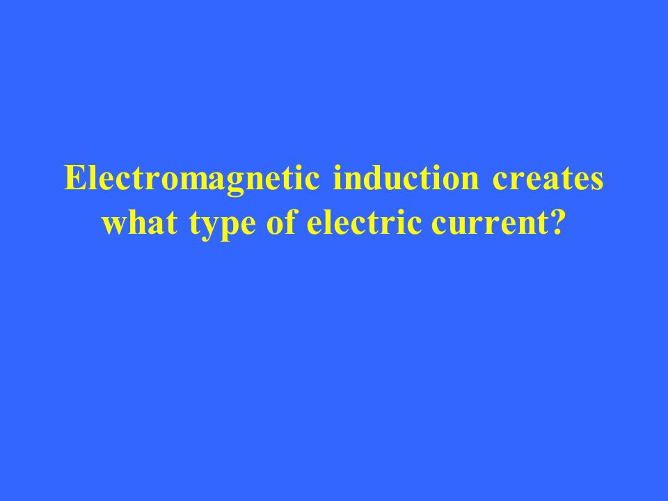 Electromagnetic induction creates what type of electric current?