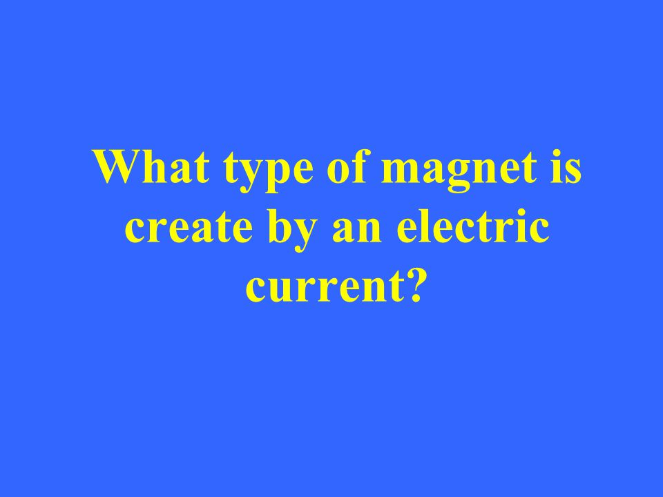 What type of magnet is create by an electric current?