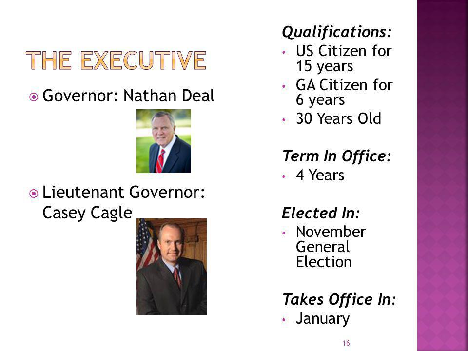  Governor: Nathan Deal  Lieutenant Governor: Casey Cagle Qualifications: US Citizen for 15 years GA Citizen for 6 years 30 Years Old Term In Office: