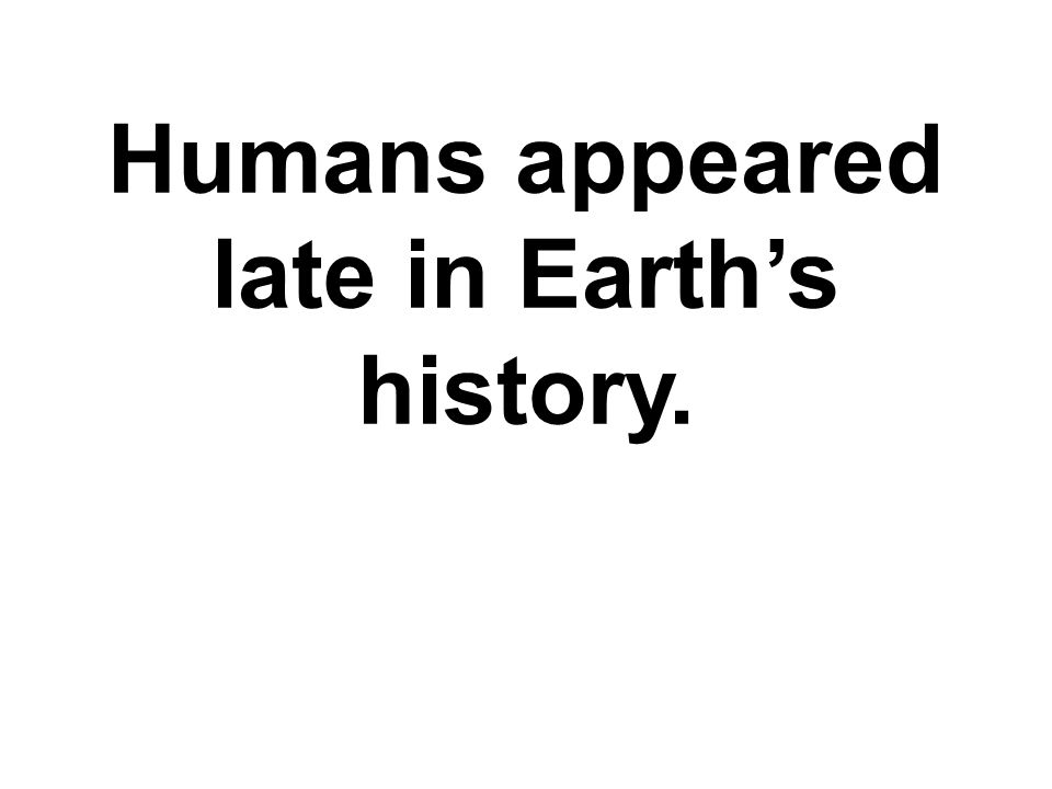 Humans appeared late in Earth's history.