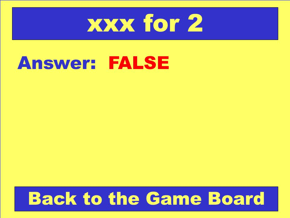 Answer: FALSE Back to the Game Board xxx for 2