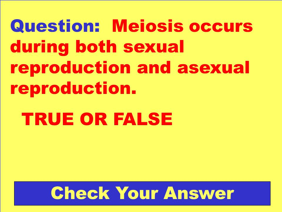 Question: Meiosis occurs during both sexual reproduction and asexual reproduction. TRUE OR FALSE Check Your Answer