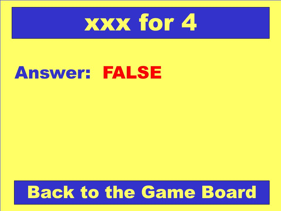 Answer: FALSE Back to the Game Board xxx for 4