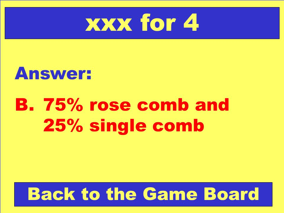 Answer: B.75% rose comb and 25% single comb Back to the Game Board xxx for 4
