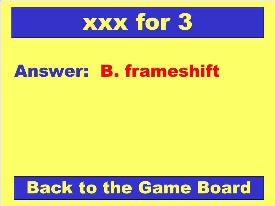 Answer: B. frameshift Back to the Game Board xxx for 3