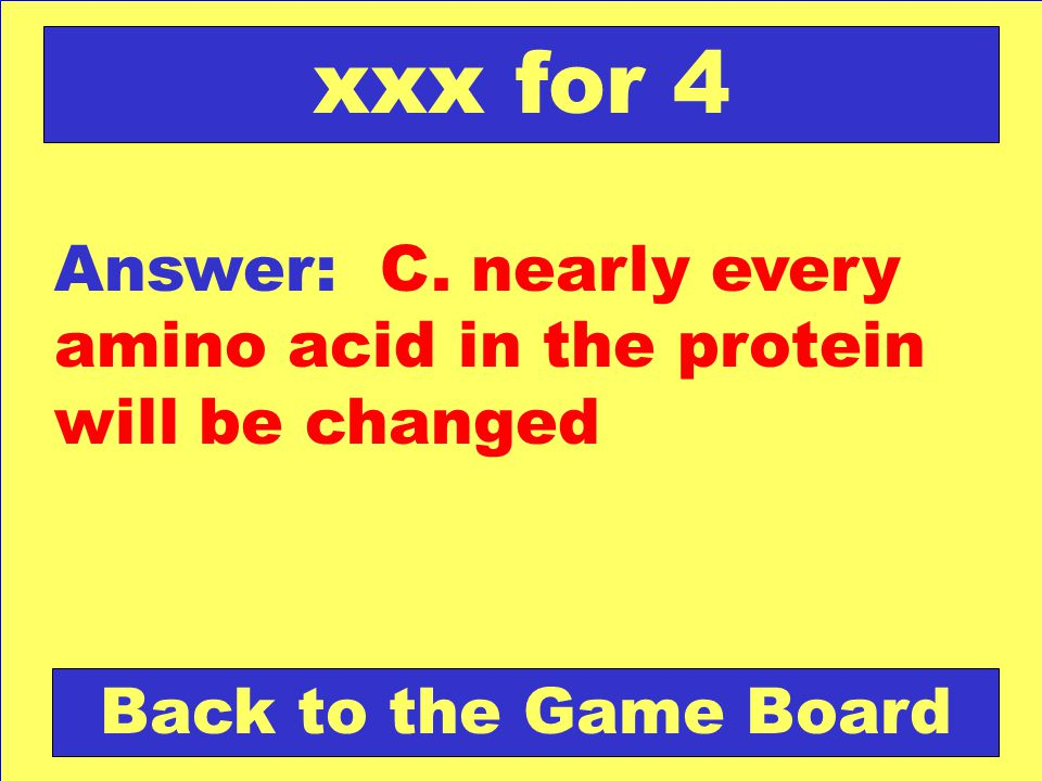 Answer: C.nearly every amino acid in the protein will be changed Back to the Game Board xxx for 4