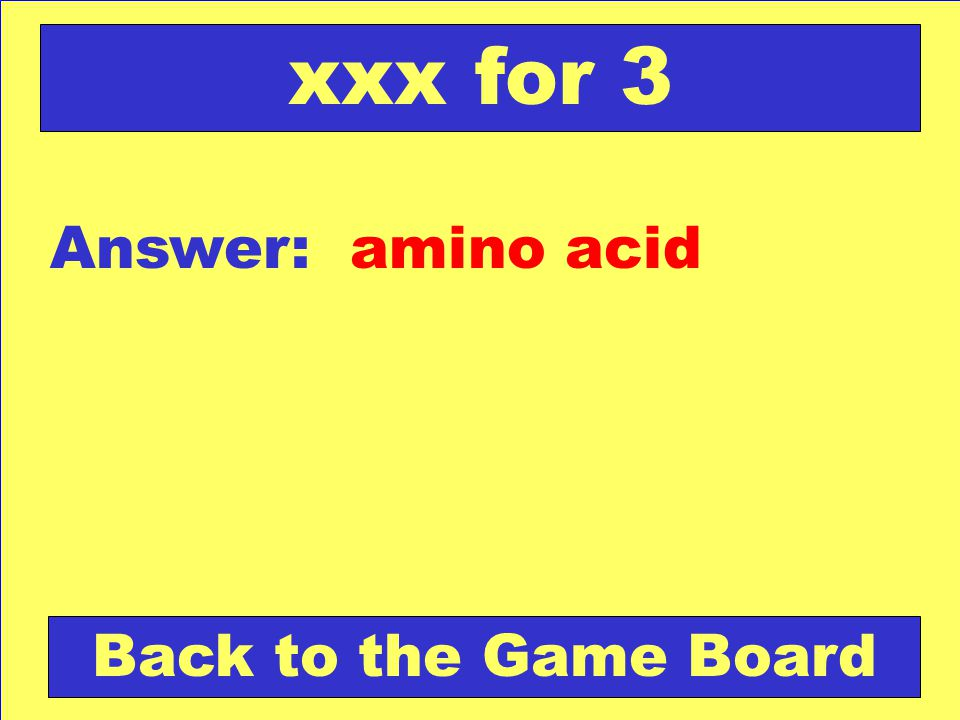 Answer: amino acid Back to the Game Board xxx for 3