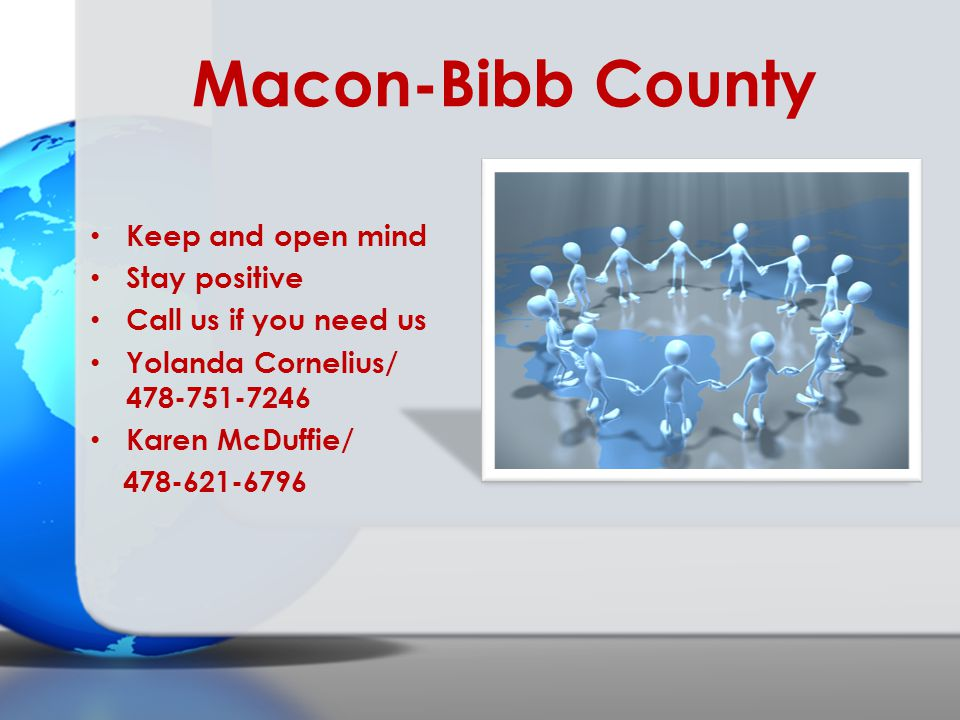 Macon-Bibb County Keep and open mind Stay positive Call us if you need us Yolanda Cornelius/ 478-751-7246 Karen McDuffie/ 478-621-6796