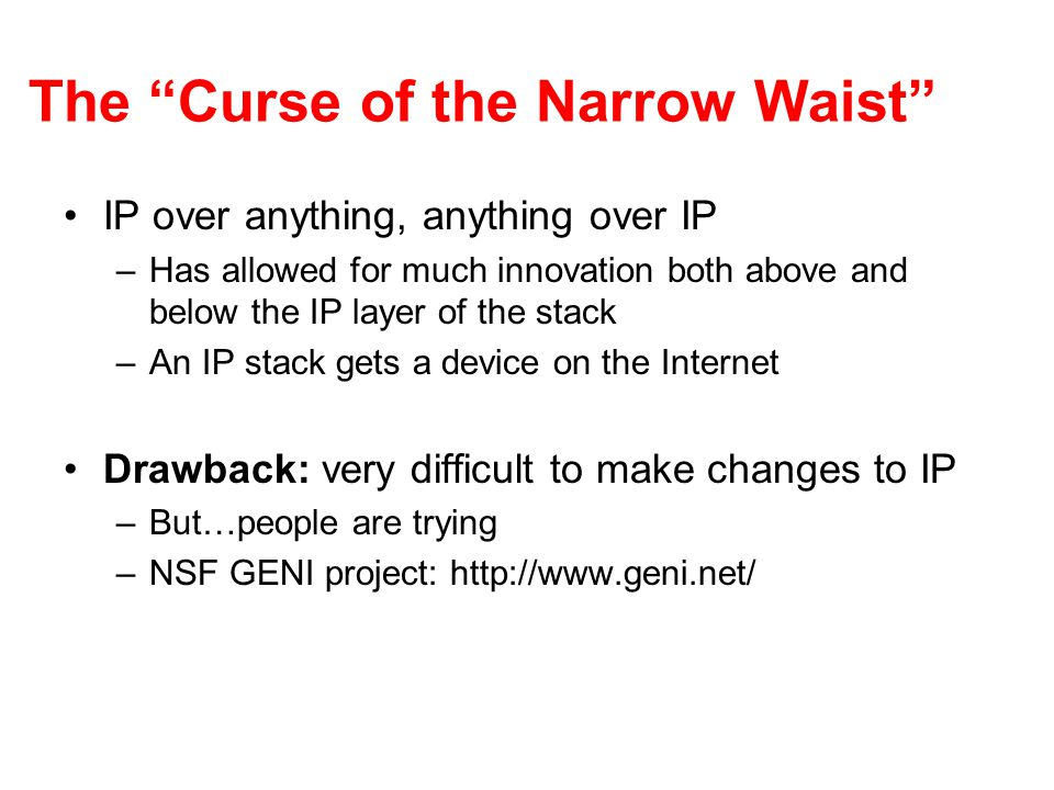 The Curse of the Narrow Waist IP over anything, anything over IP –Has allowed for much innovation both above and below the IP layer of the stack –An IP stack gets a device on the Internet Drawback: very difficult to make changes to IP –But…people are trying –NSF GENI project: http://www.geni.net/