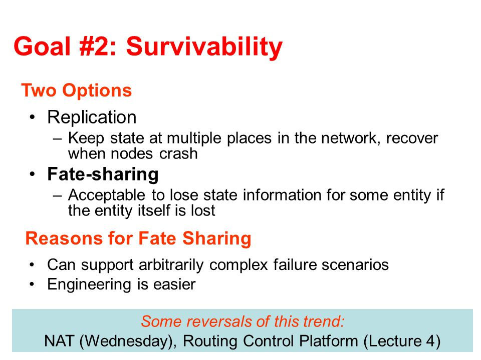 Goal #2: Survivability Replication –Keep state at multiple places in the network, recover when nodes crash Fate-sharing –Acceptable to lose state information for some entity if the entity itself is lost Two Options Reasons for Fate Sharing Can support arbitrarily complex failure scenarios Engineering is easier Some reversals of this trend: NAT (Wednesday), Routing Control Platform (Lecture 4)