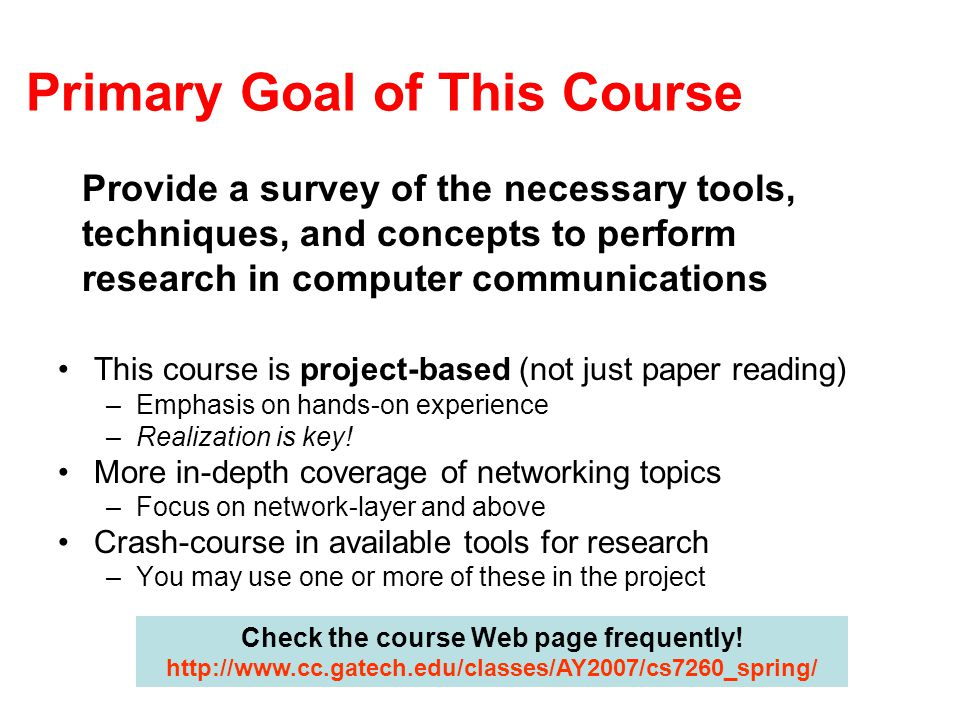 Primary Goal of This Course Provide a survey of the necessary tools, techniques, and concepts to perform research in computer communications This course is project-based (not just paper reading) –Emphasis on hands-on experience –Realization is key.