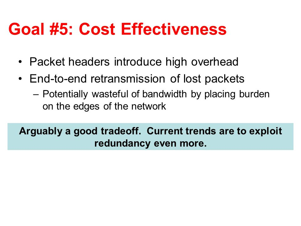 Goal #5: Cost Effectiveness Packet headers introduce high overhead End-to-end retransmission of lost packets –Potentially wasteful of bandwidth by placing burden on the edges of the network Arguably a good tradeoff.