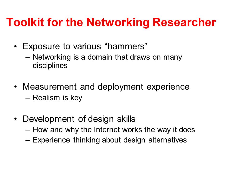 Toolkit for the Networking Researcher Exposure to various hammers –Networking is a domain that draws on many disciplines Measurement and deployment experience –Realism is key Development of design skills –How and why the Internet works the way it does –Experience thinking about design alternatives