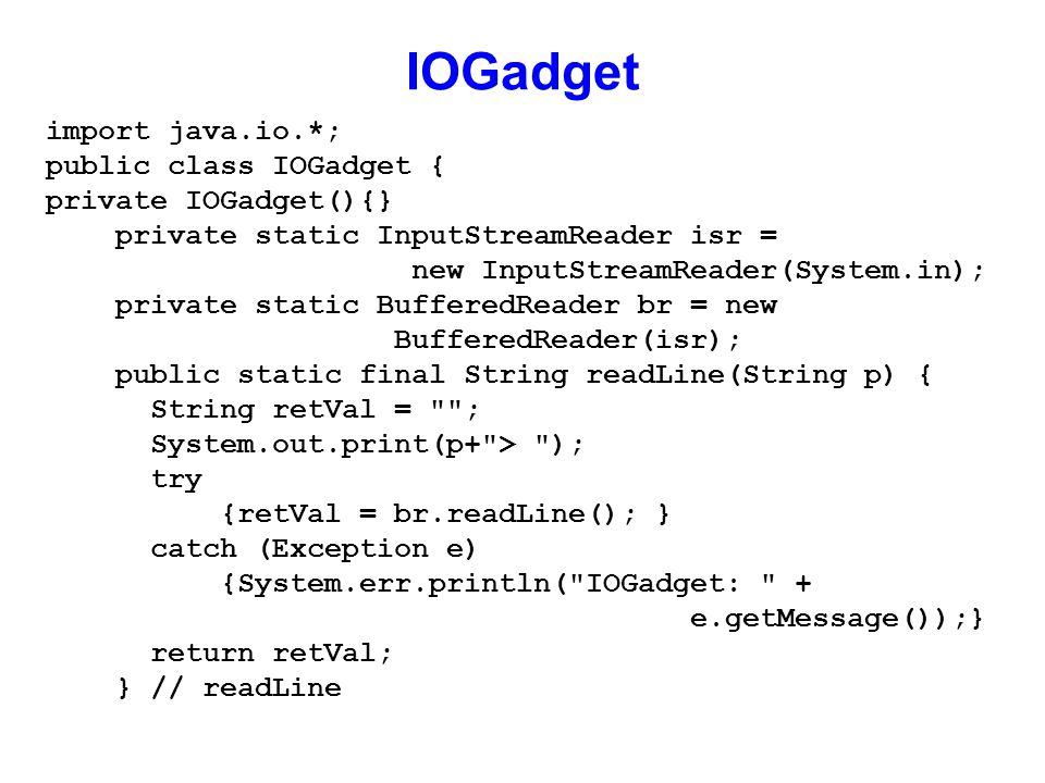 IOGadget import java.io.*; public class IOGadget { private IOGadget(){} private static InputStreamReader isr = new InputStreamReader(System.in); private static BufferedReader br = new BufferedReader(isr); public static final String readLine(String p) { String retVal = ; System.out.print(p+ > ); try {retVal = br.readLine(); } catch (Exception e) {System.err.println( IOGadget: + e.getMessage());} return retVal; } // readLine
