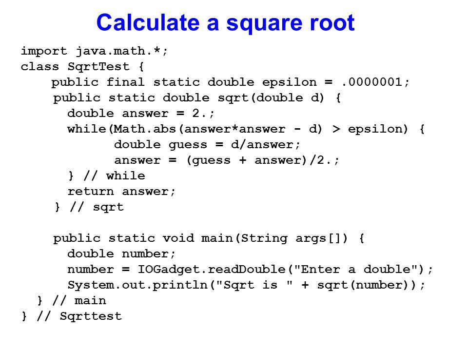 Calculate a square root import java.math.*; class SqrtTest { public final static double epsilon =.0000001; public static double sqrt(double d) { double answer = 2.; while(Math.abs(answer*answer - d) > epsilon) { double guess = d/answer; answer = (guess + answer)/2.; } // while return answer; } // sqrt public static void main(String args[]) { double number; number = IOGadget.readDouble( Enter a double ); System.out.println( Sqrt is + sqrt(number)); } // main } // Sqrttest