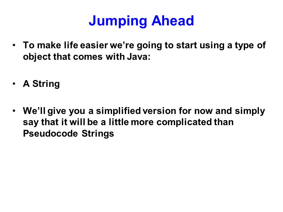 Simple Strings Creating a String variable* String s1; s1 = My first String ; String s2 = Hi there! ; *Warning: If you have experience with Basic, C or many other languages, Java Strings don't work the same!
