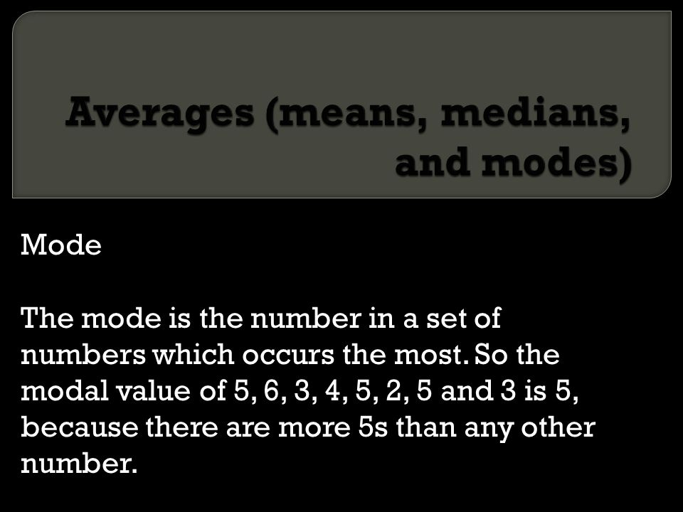 Mode The mode is the number in a set of numbers which occurs the most. So the modal value of 5, 6, 3, 4, 5, 2, 5 and 3 is 5, because there are more 5s