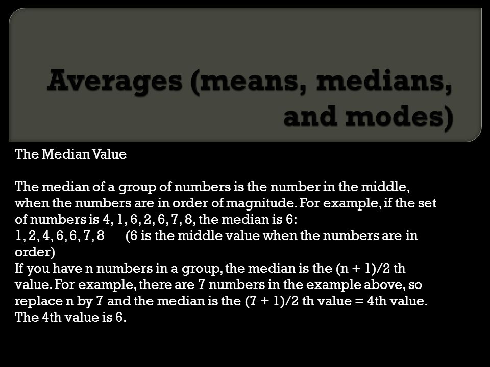 The Median Value The median of a group of numbers is the number in the middle, when the numbers are in order of magnitude. For example, if the set of