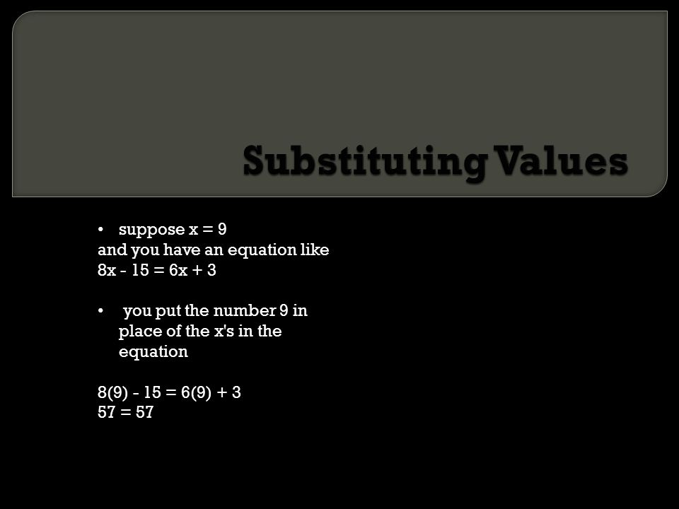 suppose x = 9 and you have an equation like 8x - 15 = 6x + 3 you put the number 9 in place of the x's in the equation 8(9) - 15 = 6(9) + 3 57 = 57