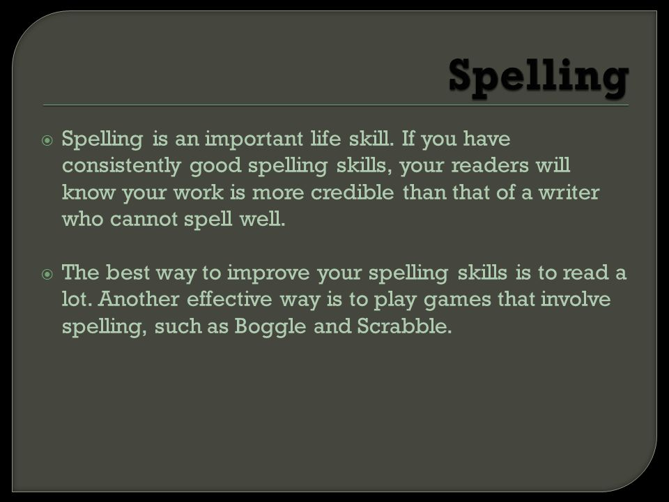  Spelling is an important life skill. If you have consistently good spelling skills, your readers will know your work is more credible than that of a