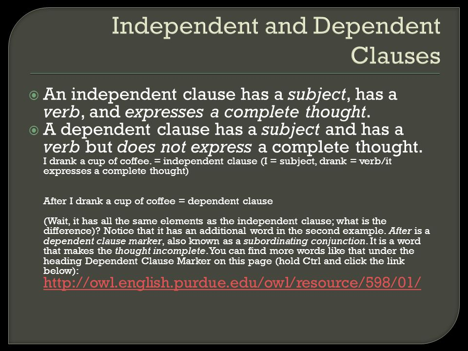 Independent and Dependent Clauses  An independent clause has a subject, has a verb, and expresses a complete thought.  A dependent clause has a subj
