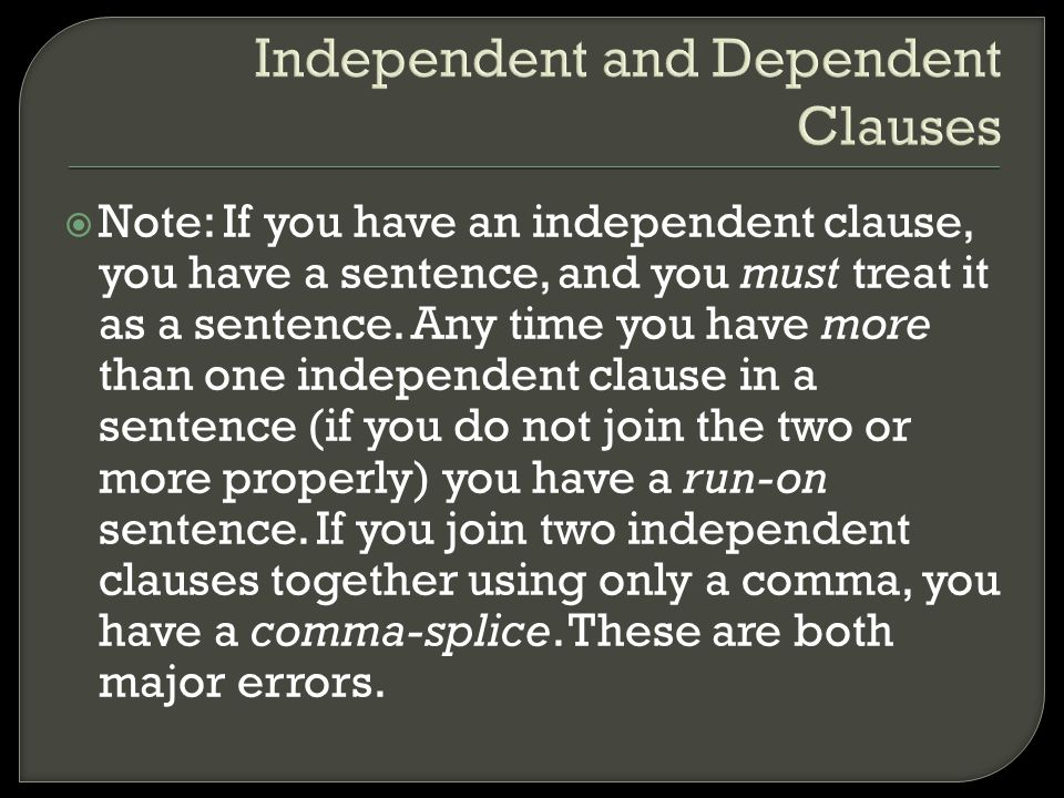 Independent and Dependent Clauses  Note: If you have an independent clause, you have a sentence, and you must treat it as a sentence. Any time you ha