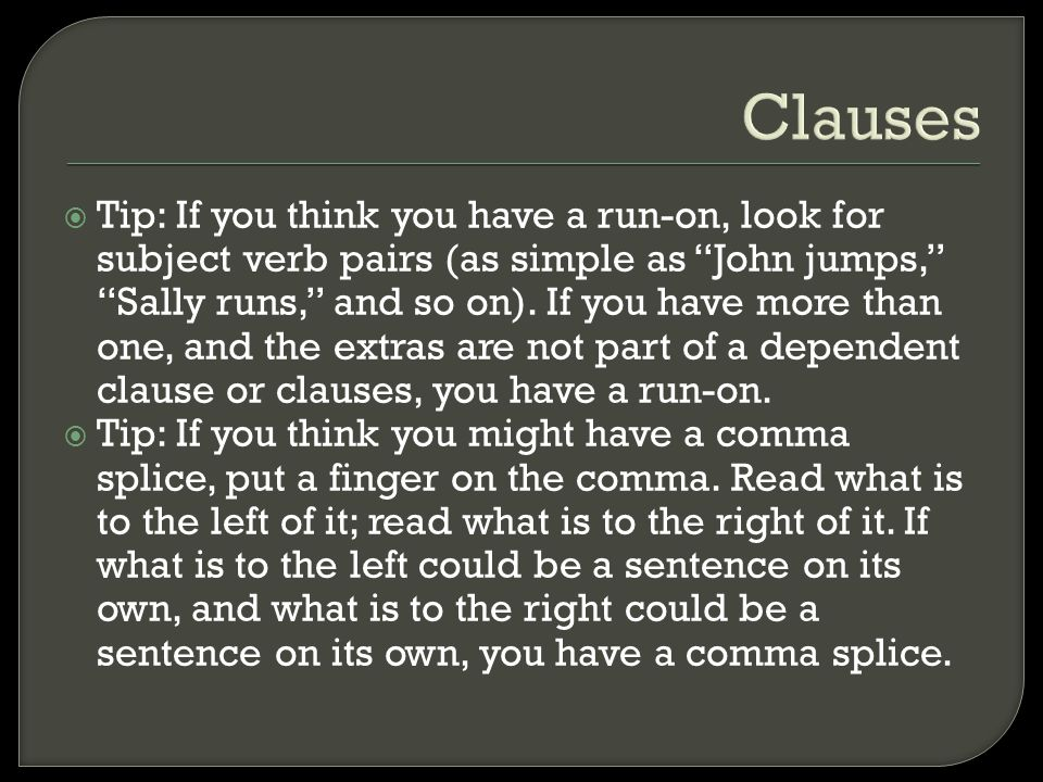 "Clauses  Tip: If you think you have a run-on, look for subject verb pairs (as simple as ""John jumps,"" ""Sally runs,"" and so on). If you have more than"