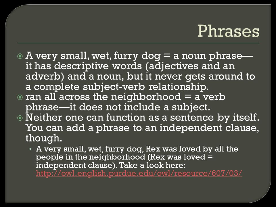 Phrases  A very small, wet, furry dog = a noun phrase— it has descriptive words (adjectives and an adverb) and a noun, but it never gets around to a complete subject-verb relationship.