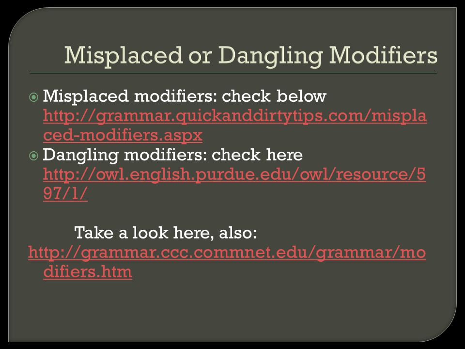 Misplaced or Dangling Modifiers  Misplaced modifiers: check below http://grammar.quickanddirtytips.com/mispla ced-modifiers.aspx http://grammar.quick