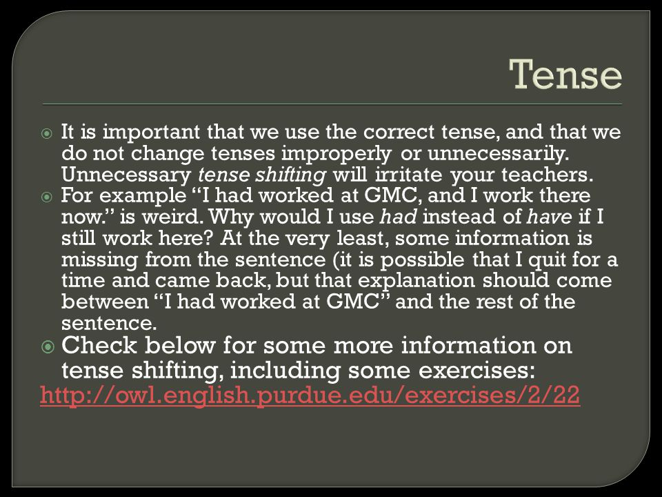 Tense  It is important that we use the correct tense, and that we do not change tenses improperly or unnecessarily. Unnecessary tense shifting will i