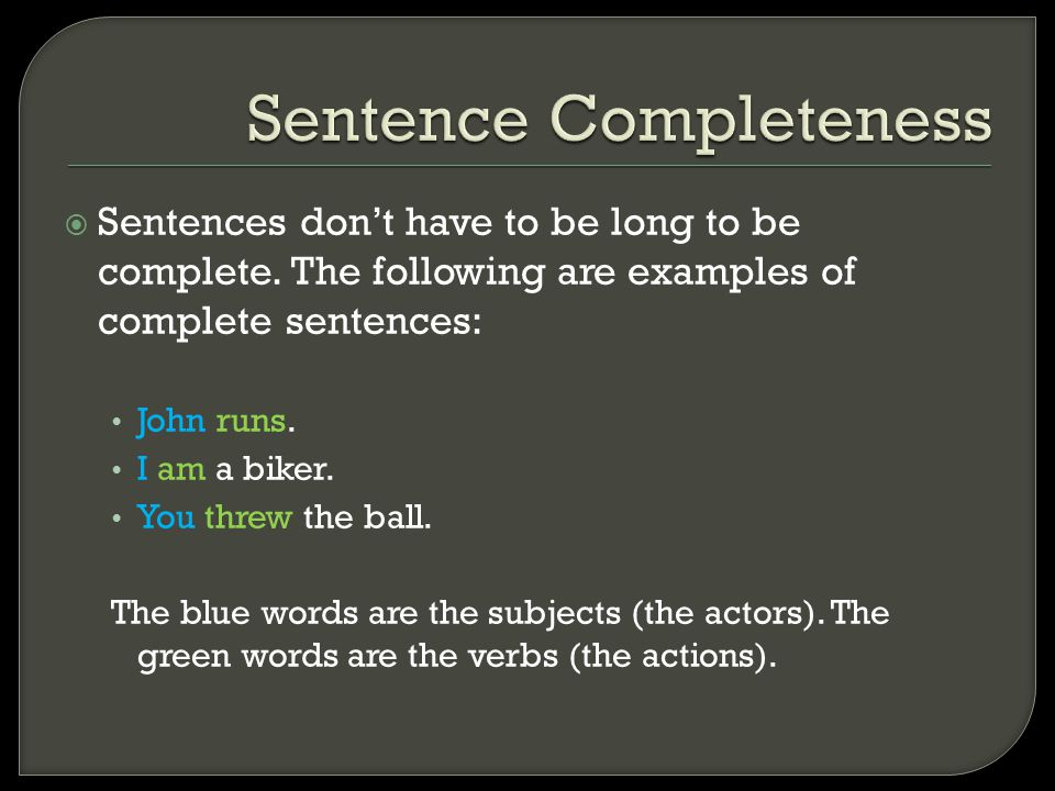  Sentences don't have to be long to be complete. The following are examples of complete sentences: John runs. I am a biker. You threw the ball. The b