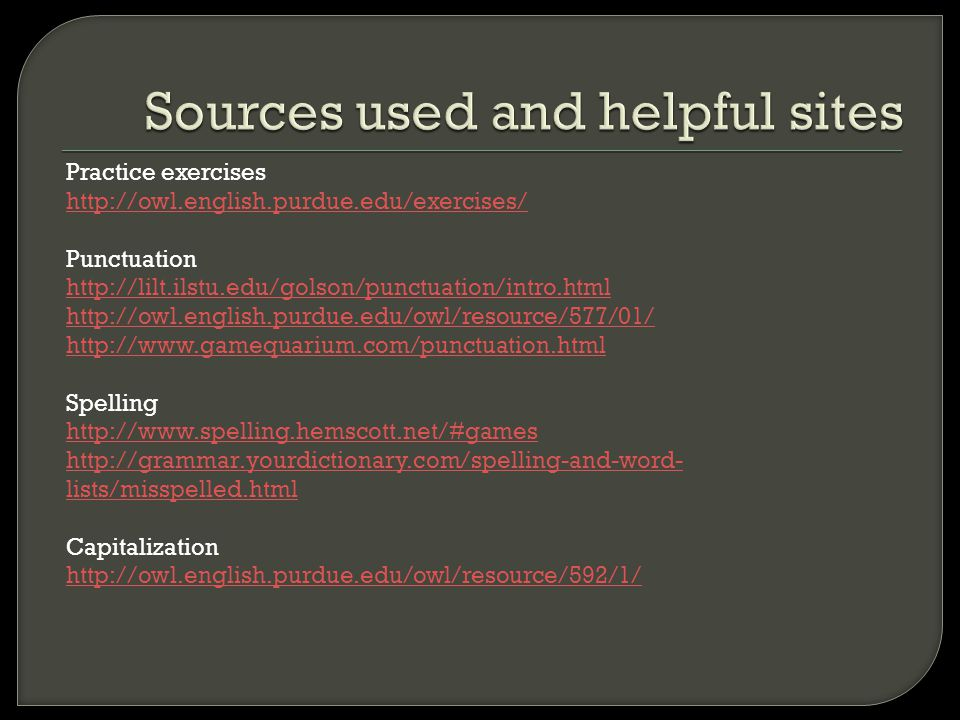 Sources used and helpful sites Practice exercises http://owl.english.purdue.edu/exercises/ Punctuation http://lilt.ilstu.edu/golson/punctuation/intro.