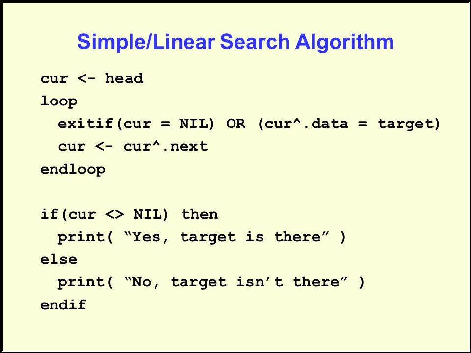 Simple/Linear Search Algorithm cur <- head loop exitif(cur = NIL) OR (cur^.data = target) cur <- cur^.next endloop if(cur <> NIL) then print( Yes, target is there ) else print( No, target isn't there ) endif