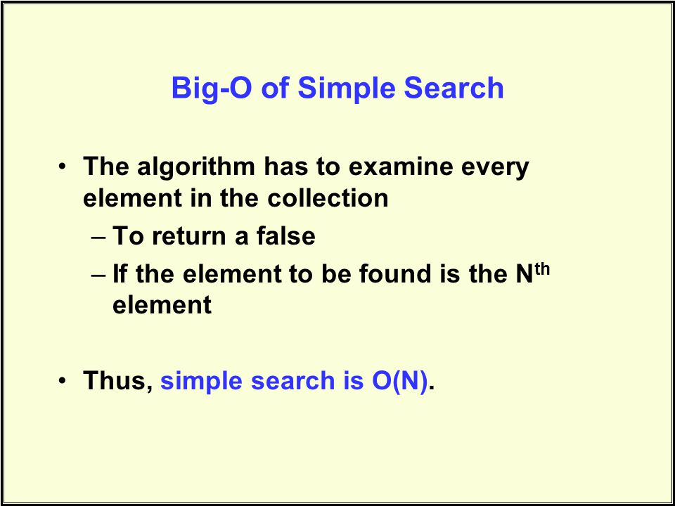 Big-O of Simple Search The algorithm has to examine every element in the collection –To return a false –If the element to be found is the N th element Thus, simple search is O(N).