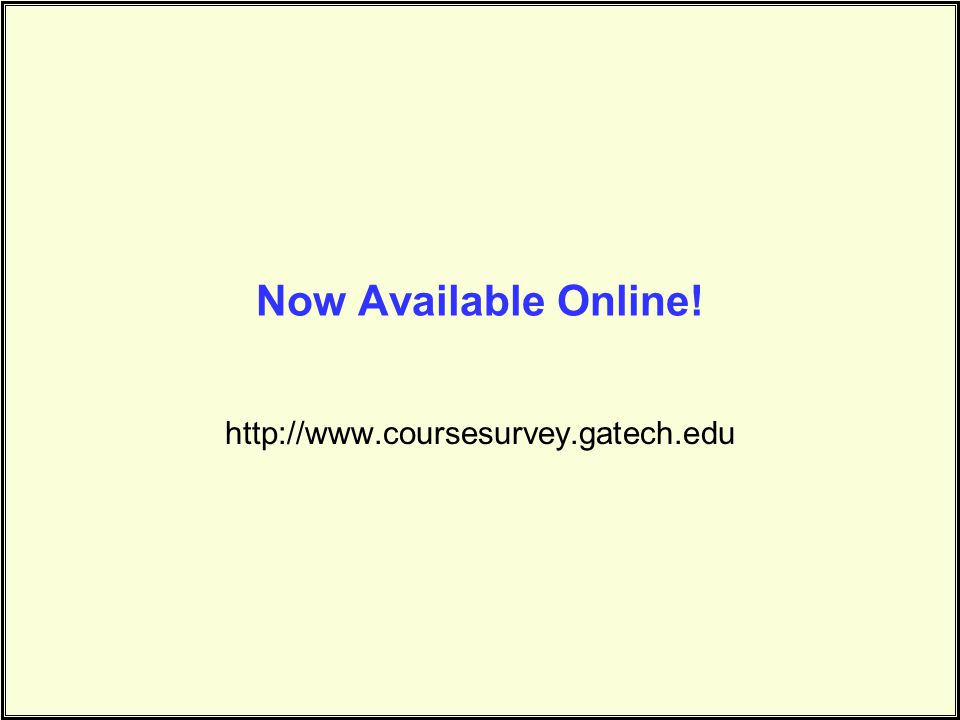 Now Available Online! http://www.coursesurvey.gatech.edu