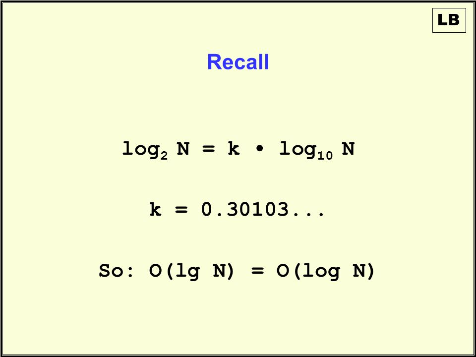 Recall LB log 2 N = k log 10 N k = 0.30103... So: O(lg N) = O(log N)