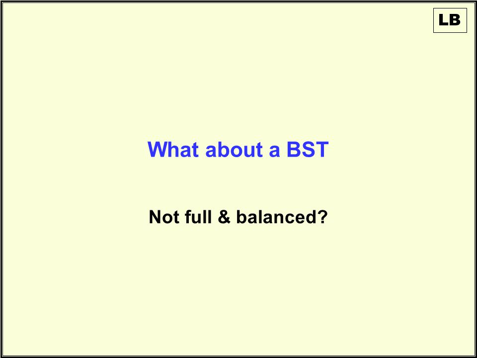 What about a BST Not full & balanced LB