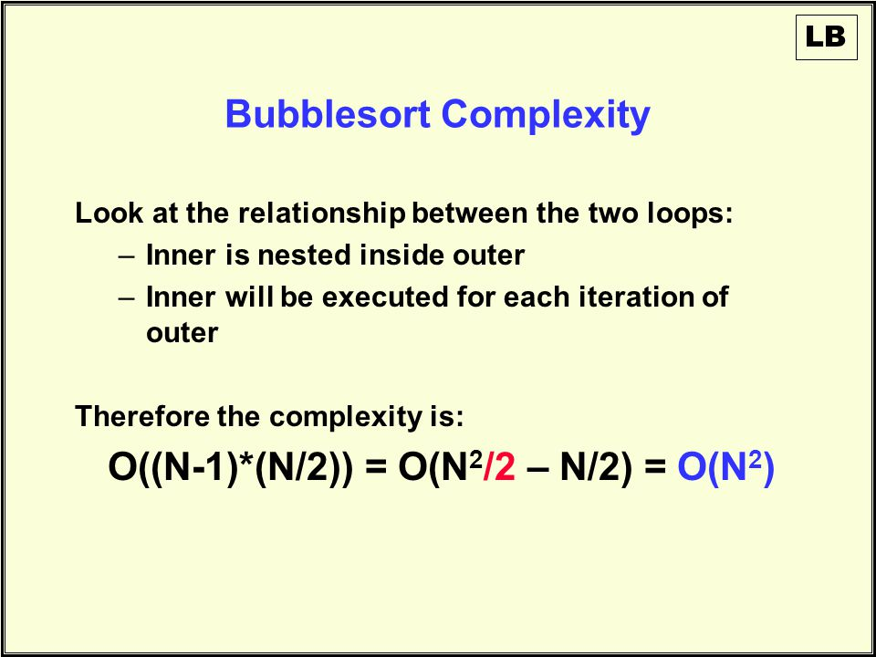 Bubblesort Complexity Look at the relationship between the two loops: –Inner is nested inside outer –Inner will be executed for each iteration of outer Therefore the complexity is: O((N-1)*(N/2)) = O(N 2 /2 – N/2) = O(N 2 ) LB