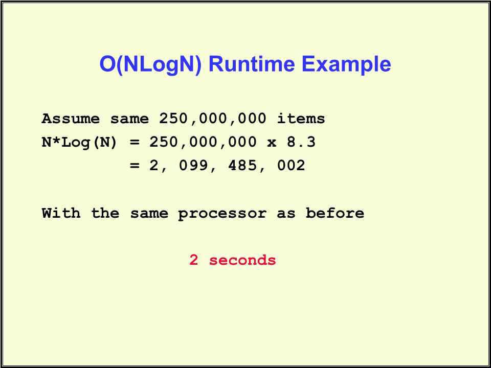 O(NLogN) Runtime Example Assume same 250,000,000 items N*Log(N) = 250,000,000 x 8.3 = 2, 099, 485, 002 With the same processor as before 2 seconds