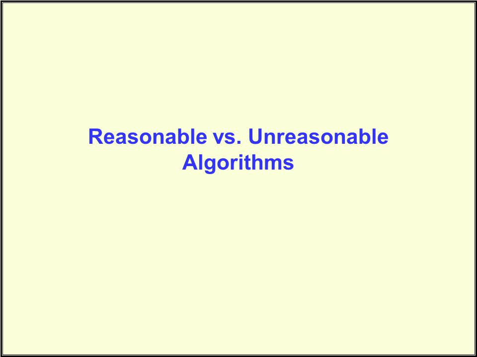 Reasonable vs. Unreasonable Algorithms