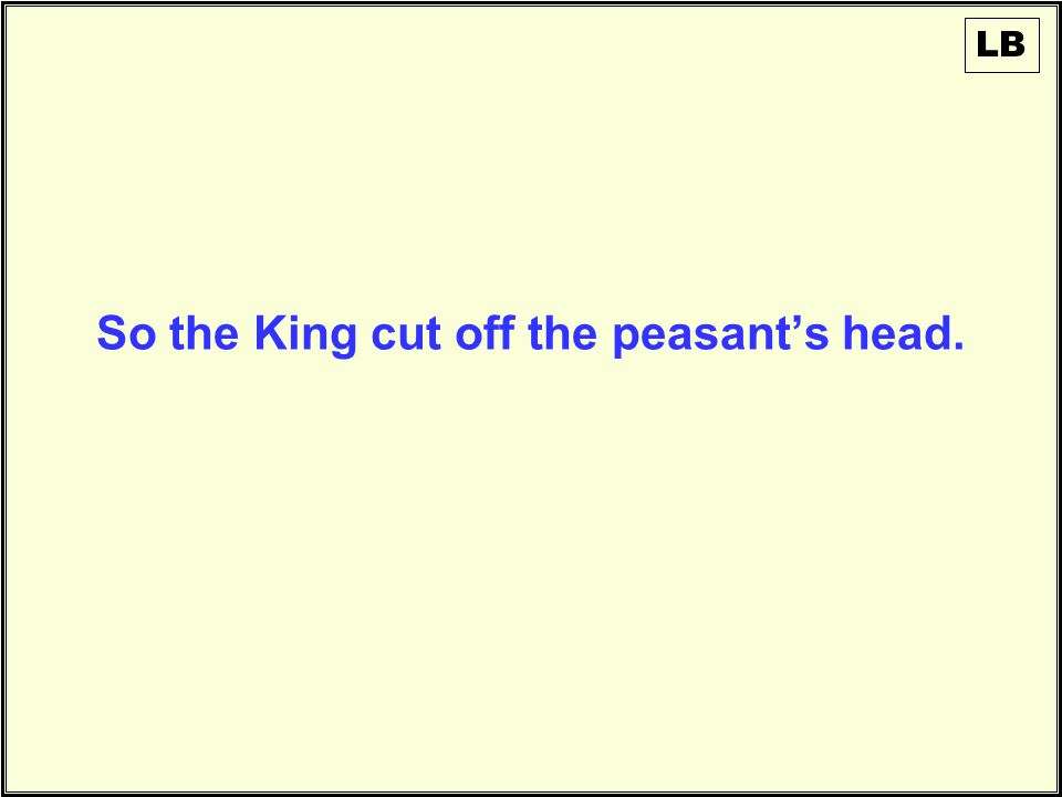 So the King cut off the peasant's head. LB