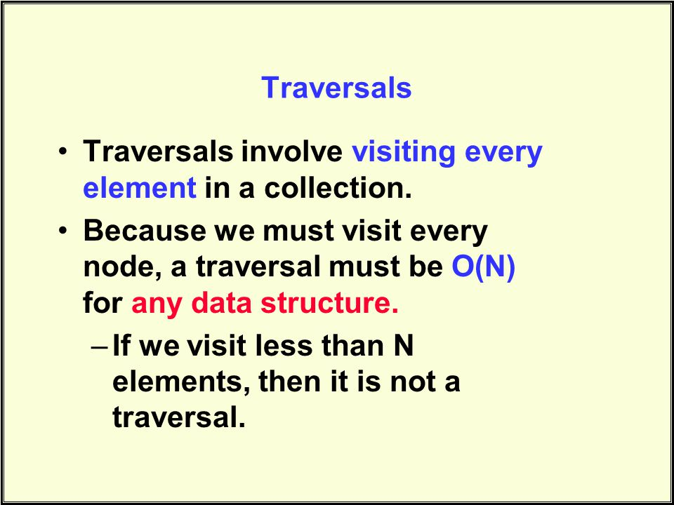 Traversals Traversals involve visiting every element in a collection.