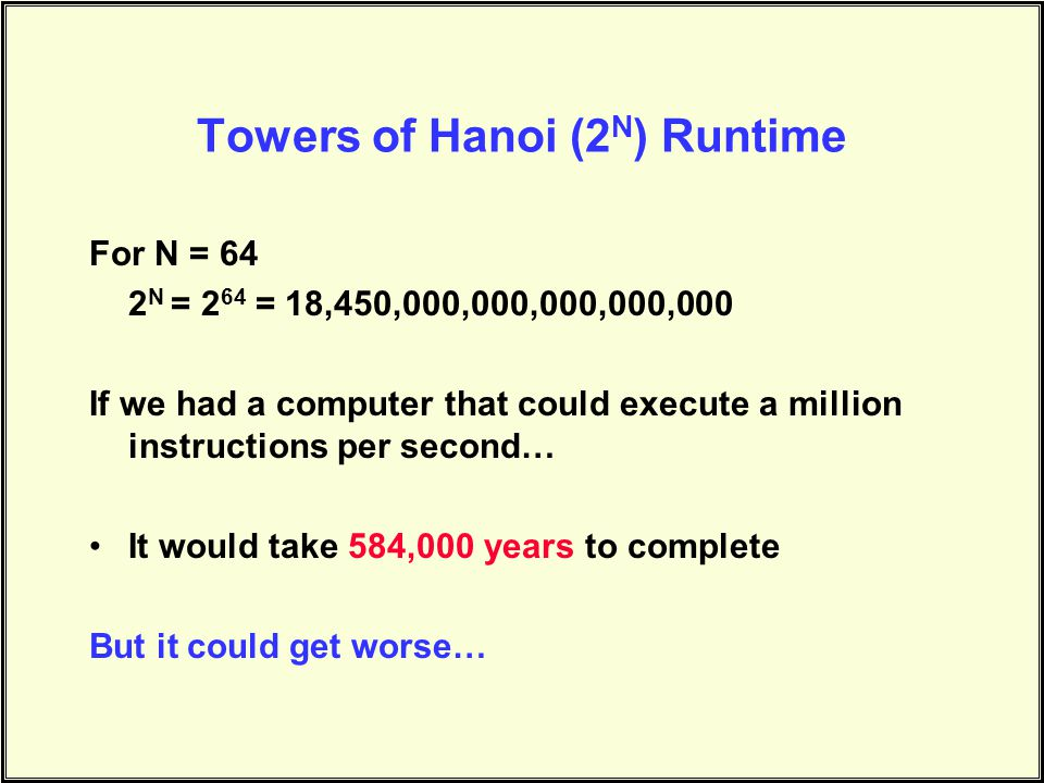 Towers of Hanoi (2 N ) Runtime For N = 64 2 N = 2 64 = 18,450,000,000,000,000,000 If we had a computer that could execute a million instructions per second… It would take 584,000 years to complete But it could get worse…
