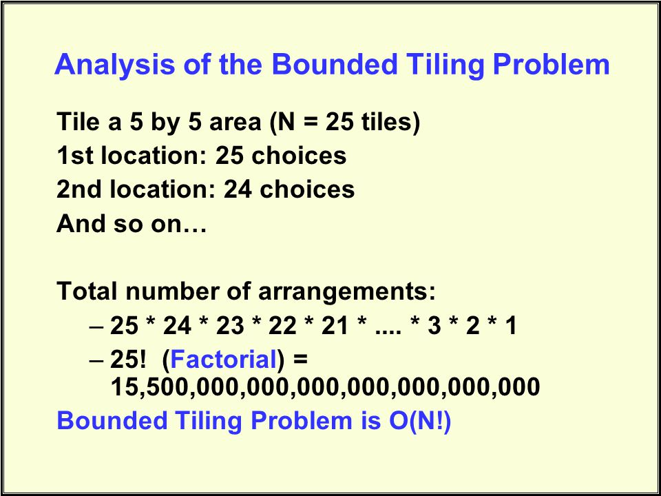 Analysis of the Bounded Tiling Problem Tile a 5 by 5 area (N = 25 tiles) 1st location: 25 choices 2nd location: 24 choices And so on… Total number of arrangements: –25 * 24 * 23 * 22 * 21 *....